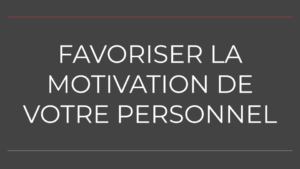 FAVORISER LA MOTIVATION DE VOTRE PERSONNEL