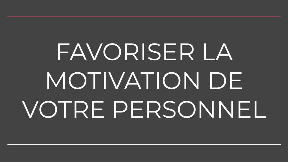 FAVORISER LA MOTIVATION DE VOTRE PERSONNEL
